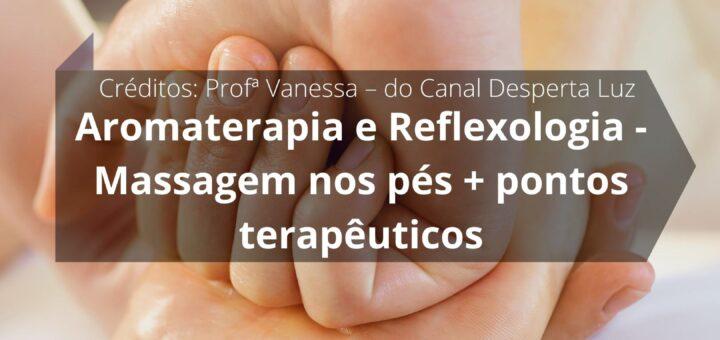 Aromaterapia e Reflexologia - Como Fazer Massagem nos pés + pontos terapêuticos